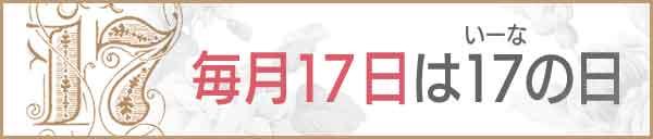 毎月17日は【17(いーな)】の日